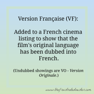 Definition of Version Française: Added to a French cinema listing to show that the film's original language has been dubbed into French. (Undubbed showings are VO - Version Originale.)